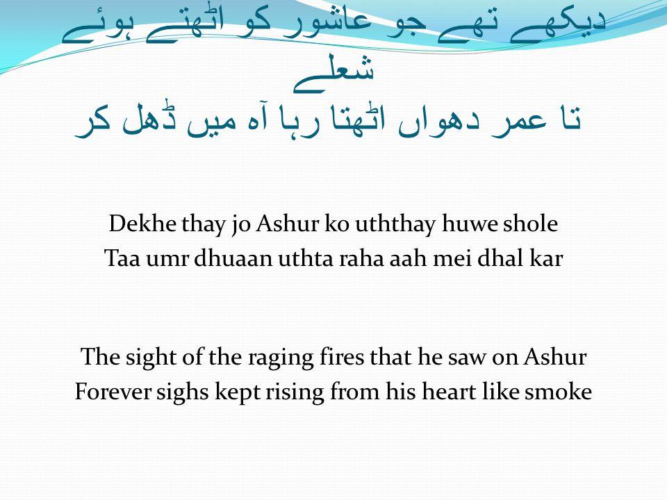 دیکھے تھے جو عاشور کو اٹھتے ہوئے شعلے تا عمر دھواں اٹھتا رہا آہ میں ڈھل کر Dekhe thay jo Ashur ko uththay huwe shole Taa umr dhuaan uthta raha aah mei