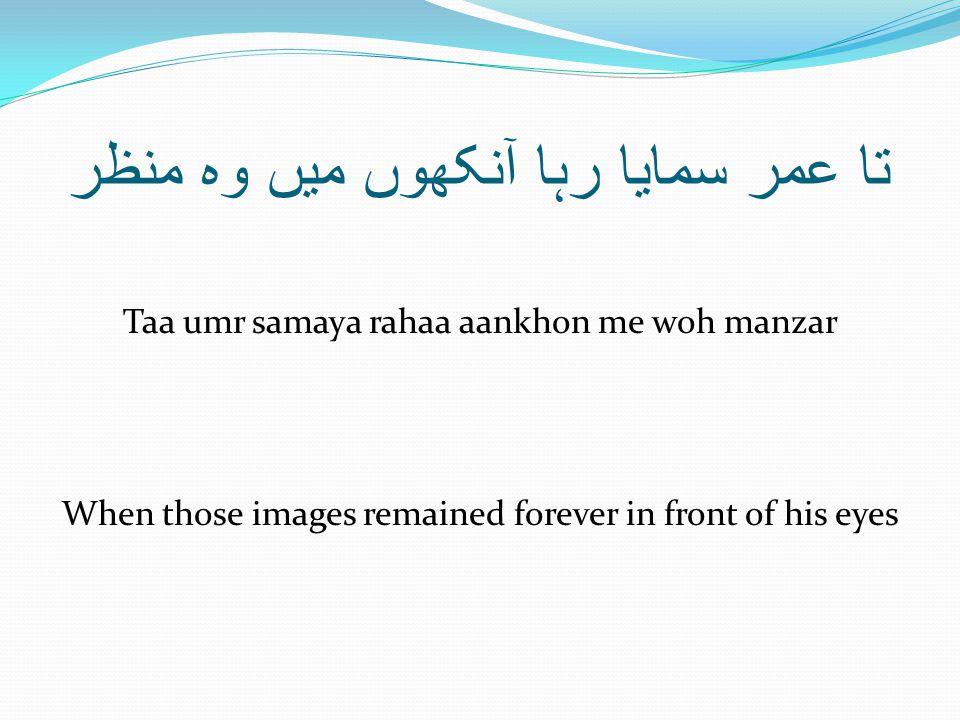 تا عمر سمایا رہا آنکھوں میں وہ منظر Taa umr samaya rahaa aankhon me woh manzar When those images remained forever in front of his eyes