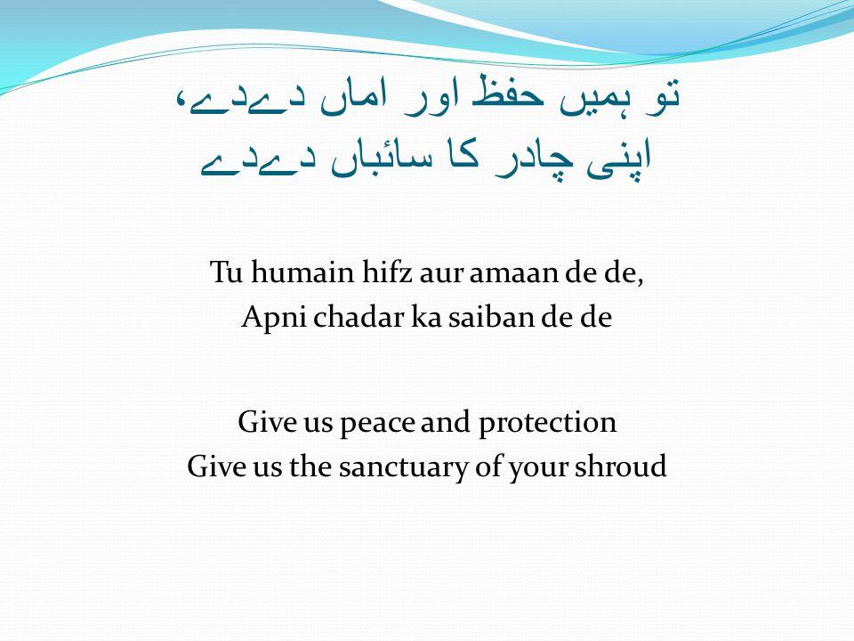 تو ہمیں حفظ اور اماں دےدے، اپنی چادر کا سائباں دےدے Tu humain hifz aur amaan de de, Apni chadar ka saiban de de Give us peace and protection Give us the sanctuary of your shroud