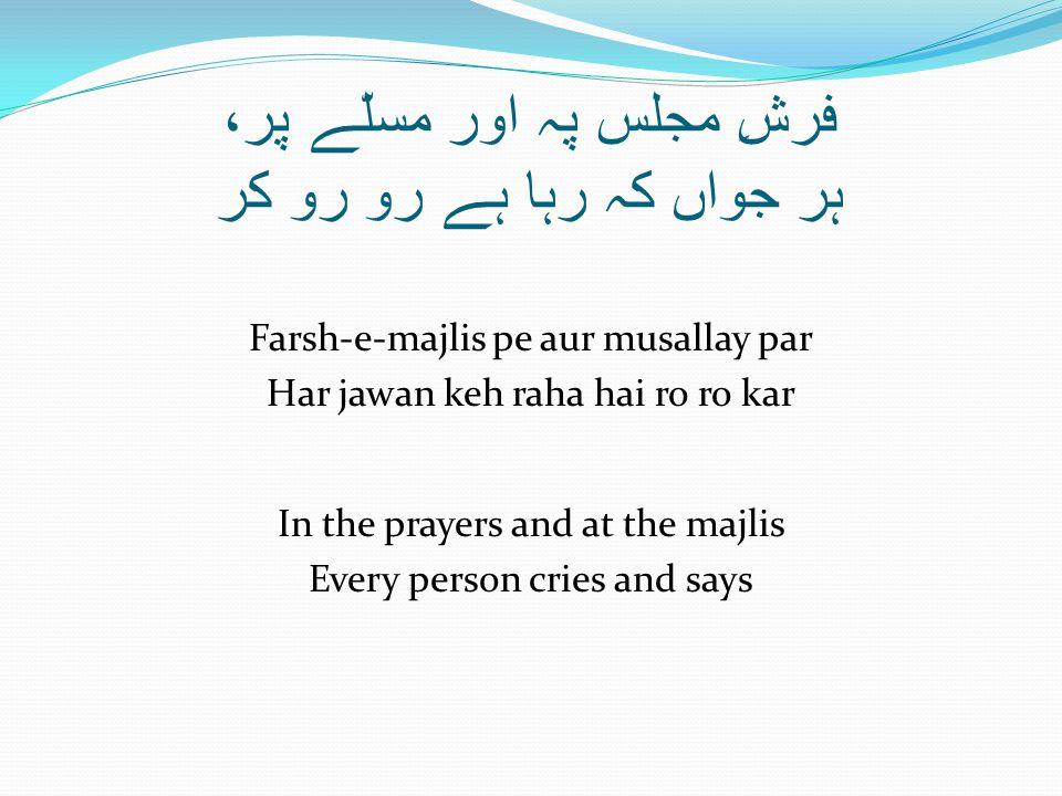 فرشِ مجلس پہ اور مسلّے پر، ہر جواں کہ رہا ہے رو رو کر Farsh-e-majlis pe aur musallay par Har jawan keh raha hai ro ro kar In the prayers and at the majlis Every person cries and says