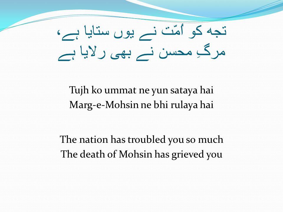 تجھ کو اُمّت نے یوں ستایا ہے، مرگِ محسن نے بھی رلایا ہے Tujh ko ummat ne yun sataya hai Marg-e-Mohsin ne bhi rulaya hai The nation has troubled you so much The death of Mohsin has grieved you