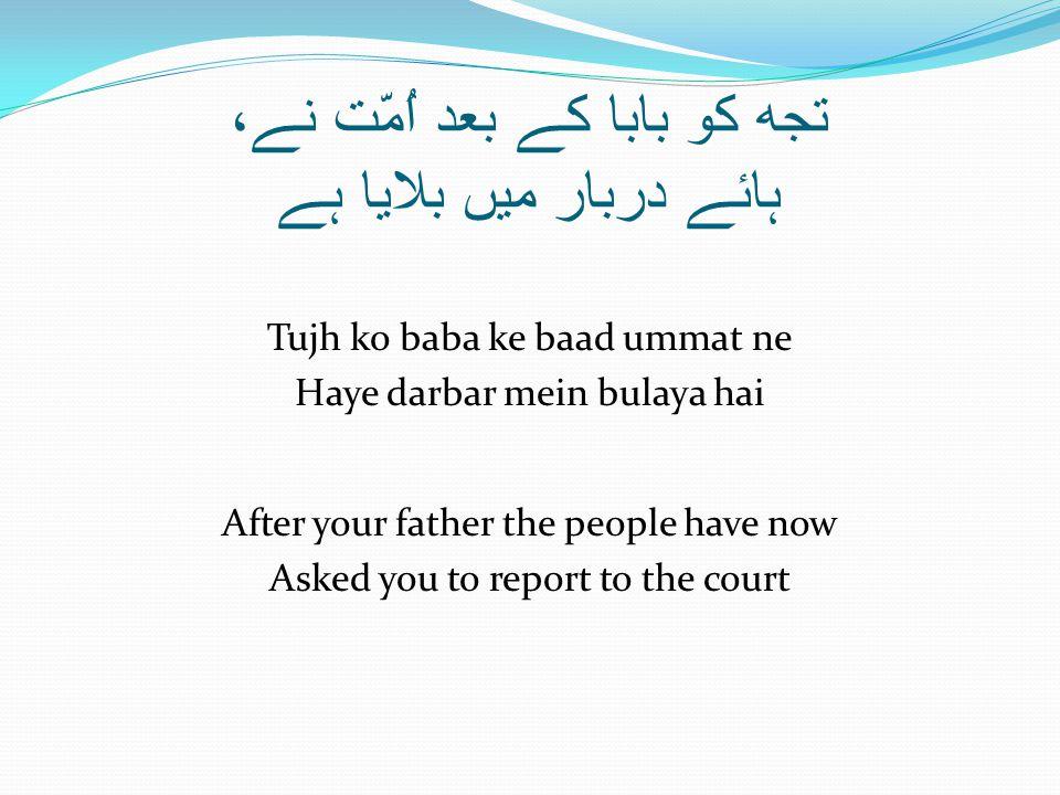 تجھ کو بابا کے بعد اُمّت نے، ہائے دربار میں بلایا ہے Tujh ko baba ke baad ummat ne Haye darbar mein bulaya hai After your father the people have now Asked you to report to the court