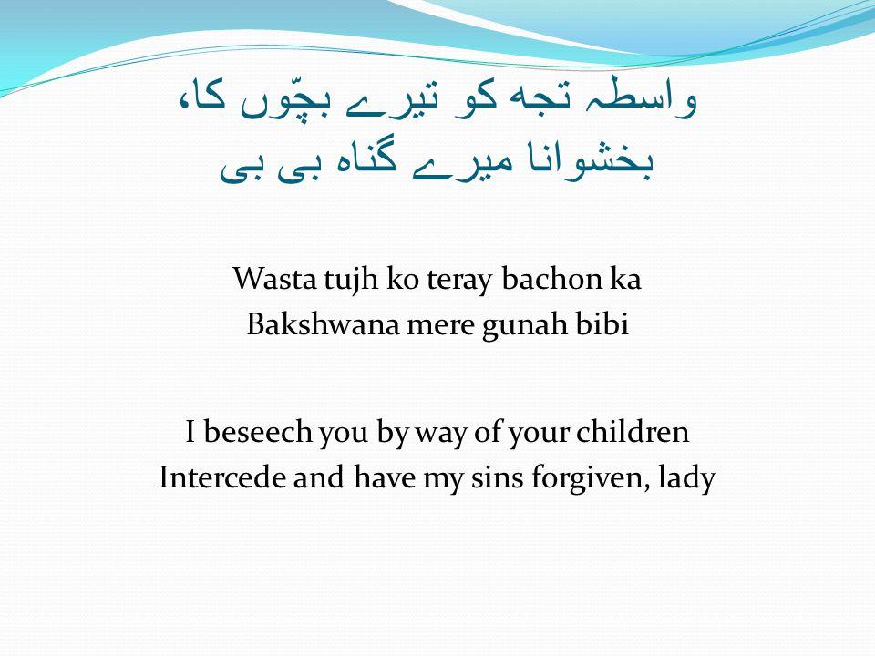 واسطہ تجھ کو تیرے بچّوں کا، بخشوانا میرے گناہ بی بی Wasta tujh ko teray bachon ka Bakshwana mere gunah bibi I beseech you by way of your children Intercede and have my sins forgiven, lady