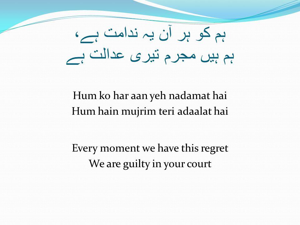 ہم کو ہر آن یہ ندامت ہے، ہم ہیں مجرم تیری عدالت ہے Hum ko har aan yeh nadamat hai Hum hain mujrim teri adaalat hai Every moment we have this regret We