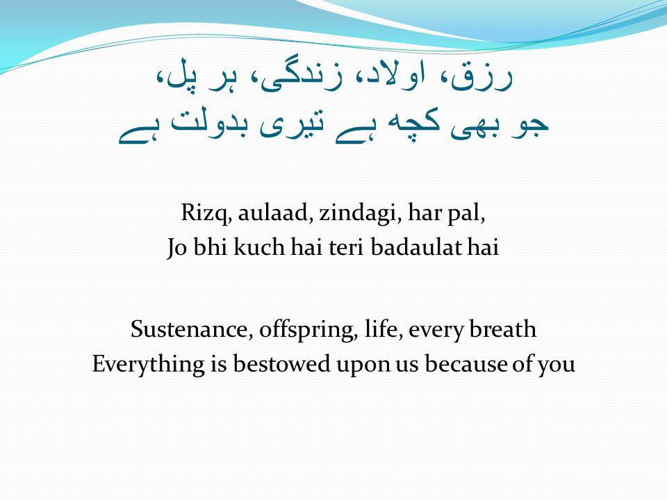 رزق، اولاد، زندگی، ہر پل، جو بھی کچھ ہے تیری بدولت ہے Rizq, aulaad, zindagi, har pal, Jo bhi kuch hai teri badaulat hai Sustenance, offspring, life, e