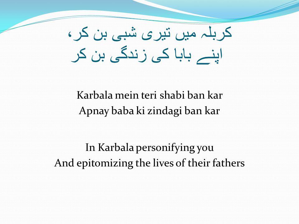 کربلہ میں تیری شبی بن کر، اپنے بابا کی زندگی بن کر Karbala mein teri shabi ban kar Apnay baba ki zindagi ban kar In Karbala personifying you And epitomizing the lives of their fathers