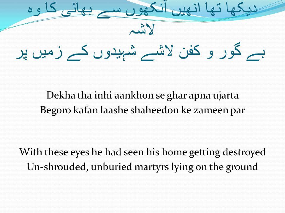 دیکھا تھا انھیں آنکھوں سے بھائی کا وہ لاشہ بے گور و کفن لاشے شہیدوں کے زمیں پر Dekha tha inhi aankhon se ghar apna ujarta Begoro kafan laashe shaheedo