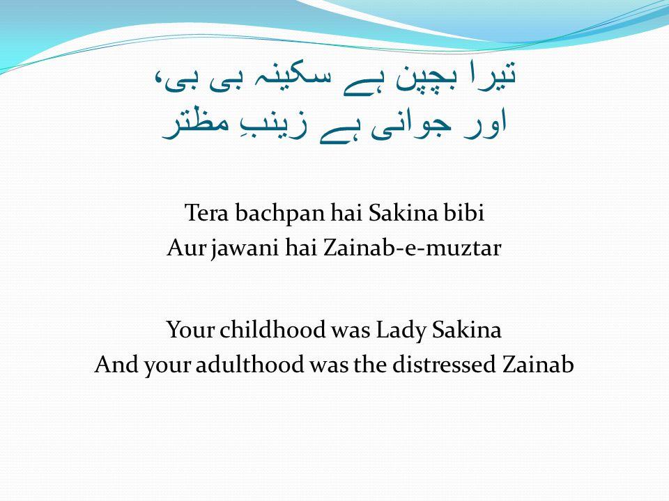 تیرا بچپن ہے سکینہ بی بی، اور جوانی ہے زینبِ مظتر Tera bachpan hai Sakina bibi Aur jawani hai Zainab-e-muztar Your childhood was Lady Sakina And your adulthood was the distressed Zainab