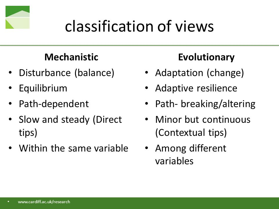 www.cardiff.ac.uk/research classification of views Mechanistic Disturbance (balance) Equilibrium Path-dependent Slow and steady (Direct tips) Within the same variable Evolutionary Adaptation (change) Adaptive resilience Path- breaking/altering Minor but continuous (Contextual tips) Among different variables