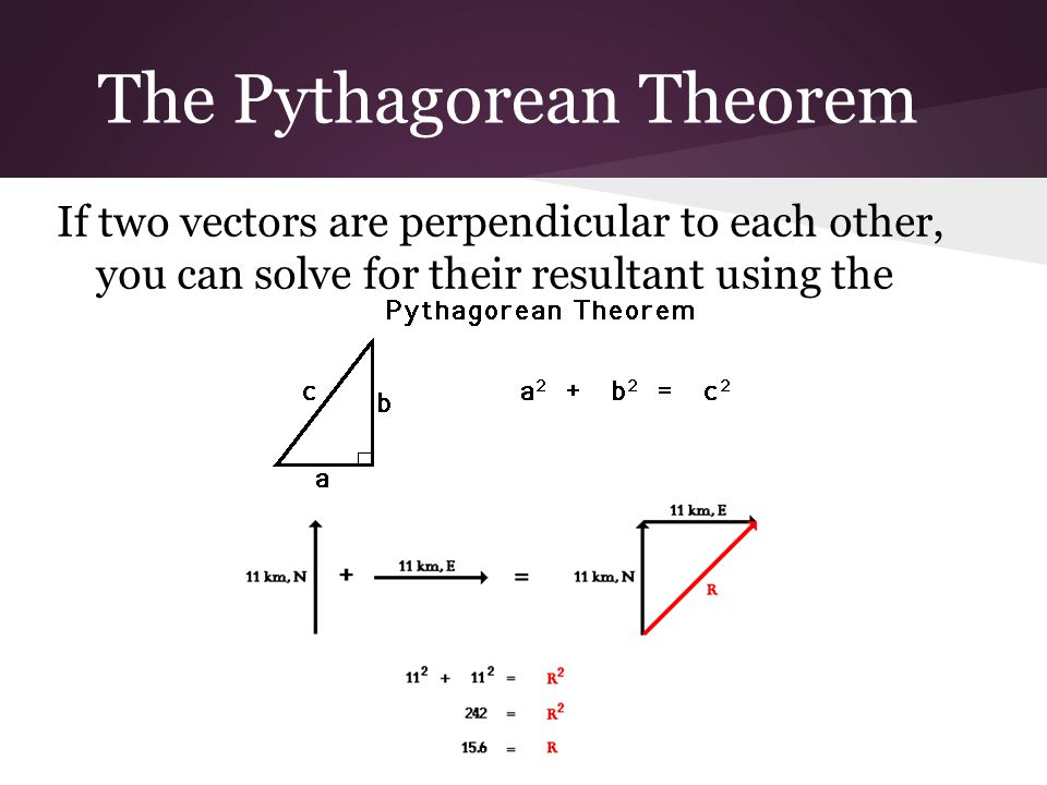 The Pythagorean Theorem If two vectors are perpendicular to each other, you can solve for their resultant using the