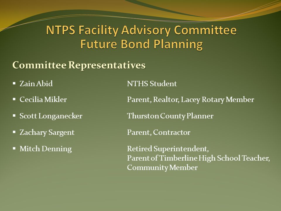 Committee Representatives  Zain AbidNTHS Student  Cecilia MiklerParent, Realtor, Lacey Rotary Member  Scott LonganeckerThurston County Planner  Zachary SargentParent, Contractor  Mitch DenningRetired Superintendent, Parent of Timberline High School Teacher, Community Member