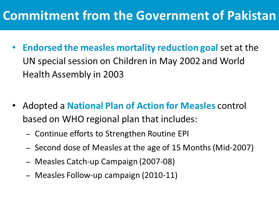 Commitment from the Government of Pakistan Endorsed the measles mortality reduction goal set at the UN special session on Children in May 2002 and World Health Assembly in 2003 Adopted a National Plan of Action for Measles control based on WHO regional plan that includes: – Continue efforts to Strengthen Routine EPI – Second dose of Measles at the age of 15 Months (Mid-2007) – Measles Catch-up Campaign (2007-08) – Measles Follow-up campaign (2010-11)