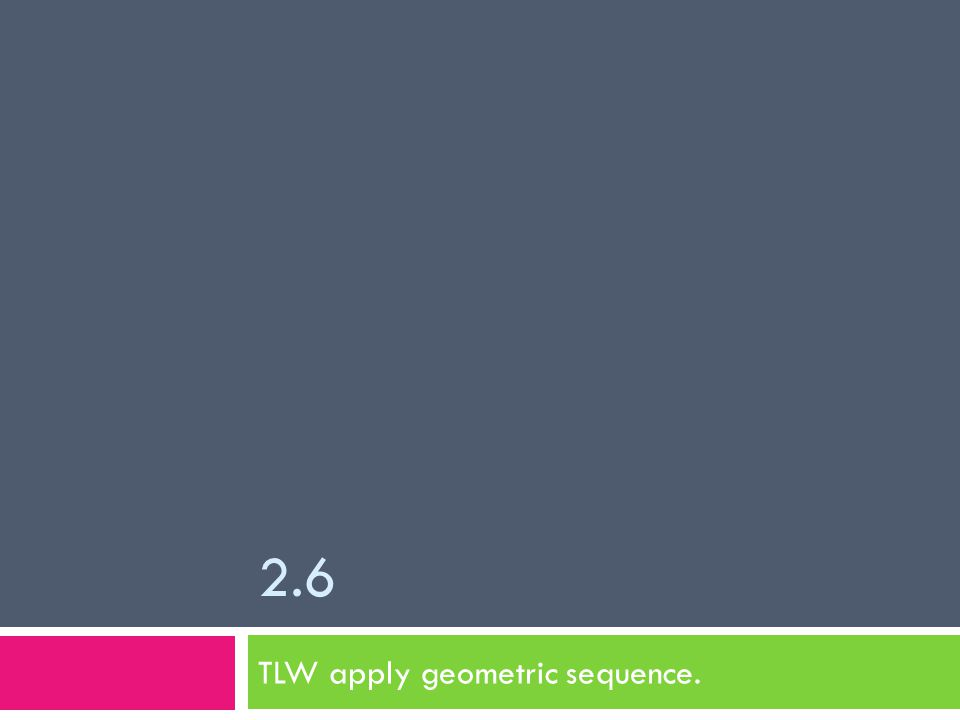 2.6 TLW apply geometric sequence.
