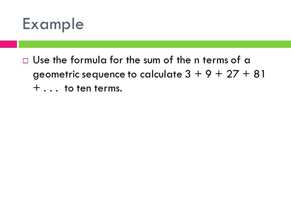 Example  Use the formula for the sum of the n terms of a geometric sequence to calculate 3 + 9 + 27 + 81 +...
