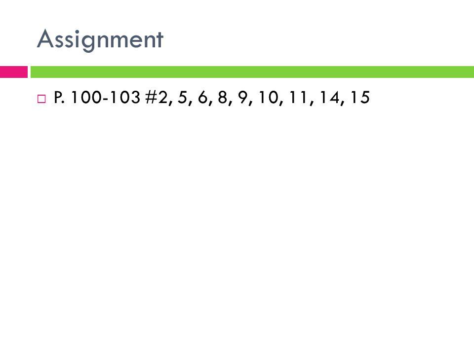 Assignment  P. 100-103 #2, 5, 6, 8, 9, 10, 11, 14, 15