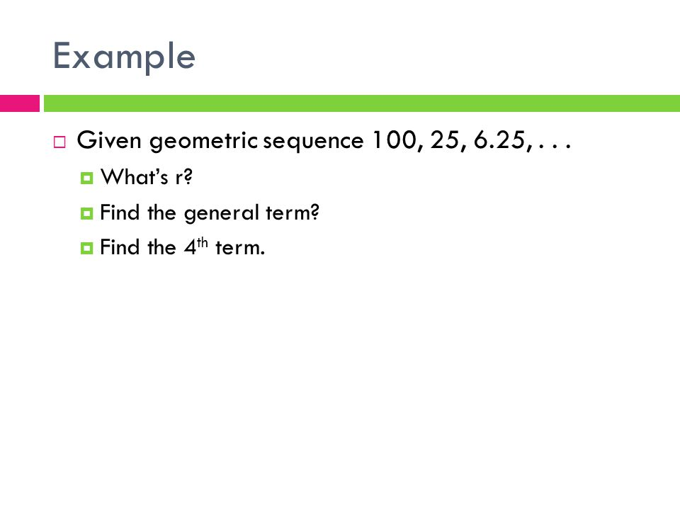 Example  Given geometric sequence 100, 25, 6.25,...