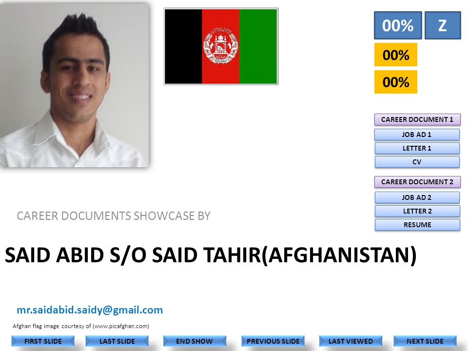 SAID ABID S/O SAID TAHIR(AFGHANISTAN) CAREER DOCUMENTS SHOWCASE BY mr.saidabid.saidy@gmail.com LAST VIEWED NEXT SLIDE LAST SLIDE FIRST SLIDE PREVIOUS SLIDE END SHOW 00% Z CAREER DOCUMENT 1 CAREER DOCUMENT 2 JOB AD 1 LETTER 1 CV JOB AD 2 LETTER 2 RESUME Afghan flag image courtesy of (www.picafghan.com)