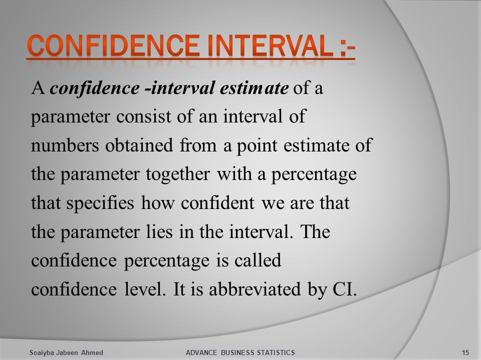 A confidence -interval estimate of a parameter consist of an interval of numbers obtained from a point estimate of the parameter together with a percentage that specifies how confident we are that the parameter lies in the interval.