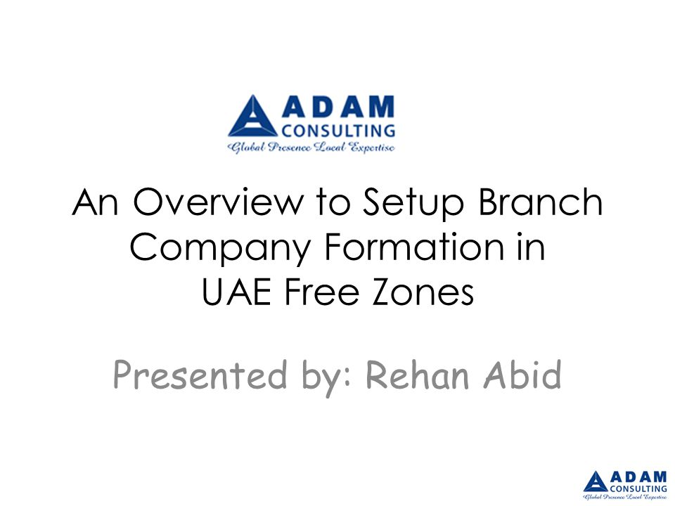 An Overview to Setup Branch Company Formation in UAE Free Zones Presented by: Rehan Abid