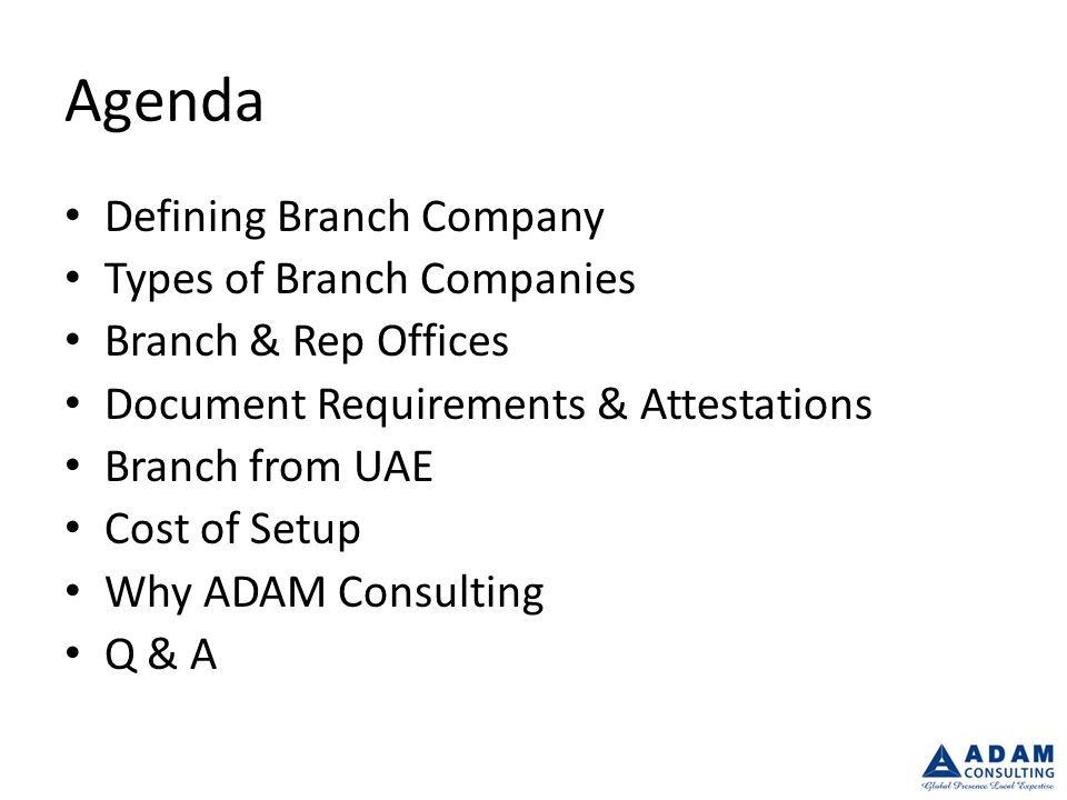 Agenda Defining Branch Company Types of Branch Companies Branch & Rep Offices Document Requirements & Attestations Branch from UAE Cost of Setup Why ADAM Consulting Q & A