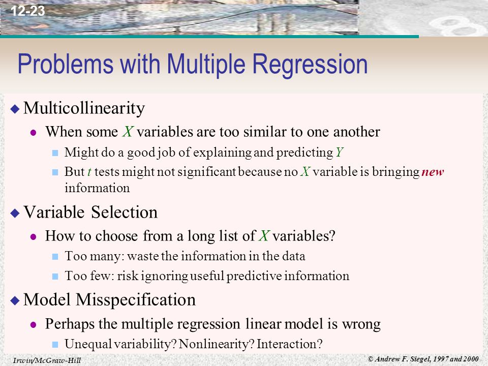 Irwin/McGraw-Hill © Andrew F. Siegel, 1997 and 2000 12-23 Problems with Multiple Regression  Multicollinearity When some X variables are too similar