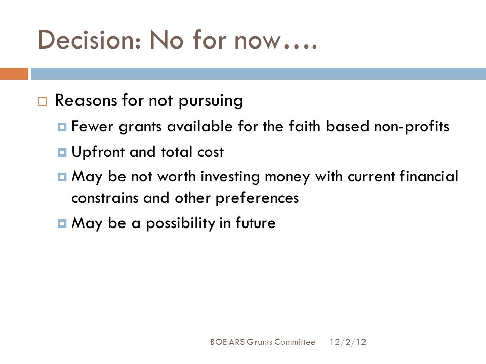 Decision: No for now….  Reasons for not pursuing  Fewer grants available for the faith based non-profits  Upfront and total cost  May be not worth