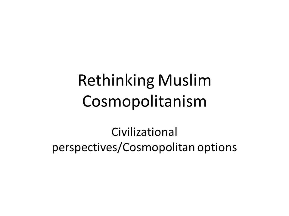 Rethinking Muslim Cosmopolitanism Civilizational perspectives/Cosmopolitan options