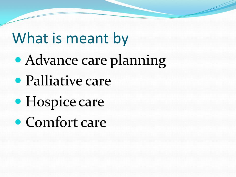 What is meant by Advance care planning Palliative care Hospice care Comfort care