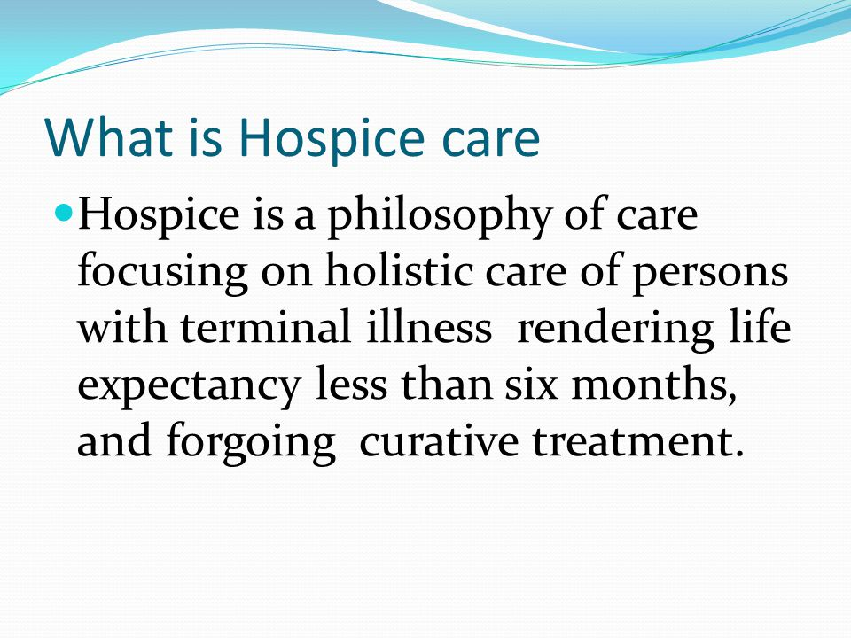 What is Hospice care Hospice is a philosophy of care focusing on holistic care of persons with terminal illness rendering life expectancy less than six months, and forgoing curative treatment.