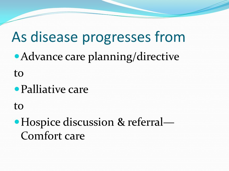 As disease progresses from Advance care planning/directive to Palliative care to Hospice discussion & referral— Comfort care
