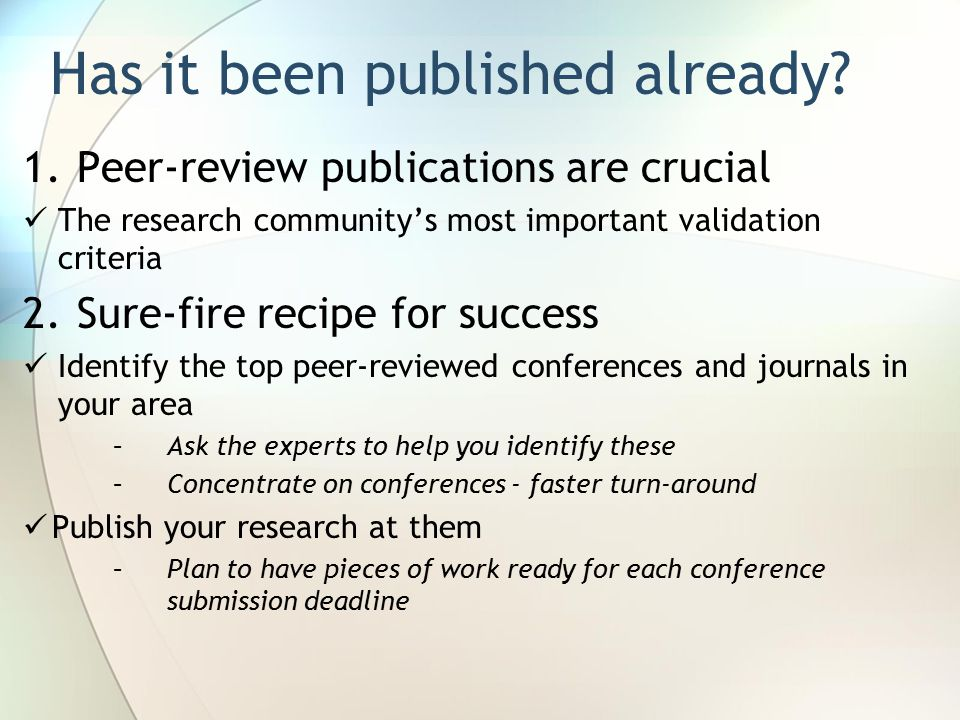 1.Peer-review publications are crucial The research community's most important validation criteria 2.Sure-fire recipe for success Identify the top peer-reviewed conferences and journals in your area –Ask the experts to help you identify these –Concentrate on conferences - faster turn-around Publish your research at them –Plan to have pieces of work ready for each conference submission deadline Has it been published already