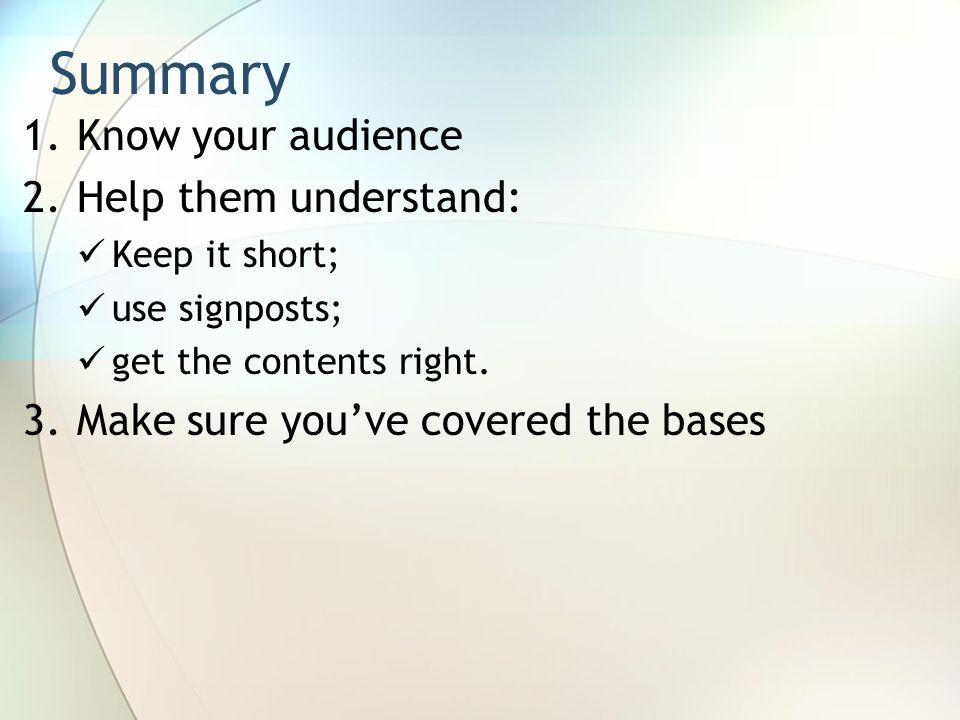 1.Know your audience 2.Help them understand: Keep it short; use signposts; get the contents right.