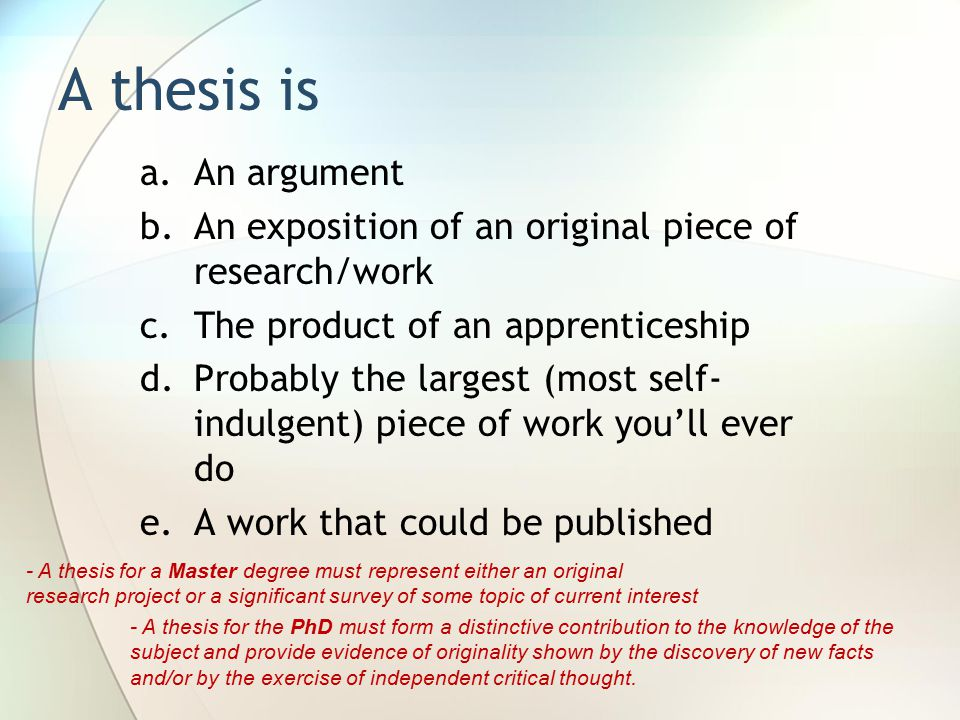 a.An argument b.An exposition of an original piece of research/work c.The product of an apprenticeship d.Probably the largest (most self- indulgent) piece of work you'll ever do e.A work that could be published A thesis is - A thesis for a Master degree must represent either an original research project or a significant survey of some topic of current interest - A thesis for the PhD must form a distinctive contribution to the knowledge of the subject and provide evidence of originality shown by the discovery of new facts and/or by the exercise of independent critical thought.