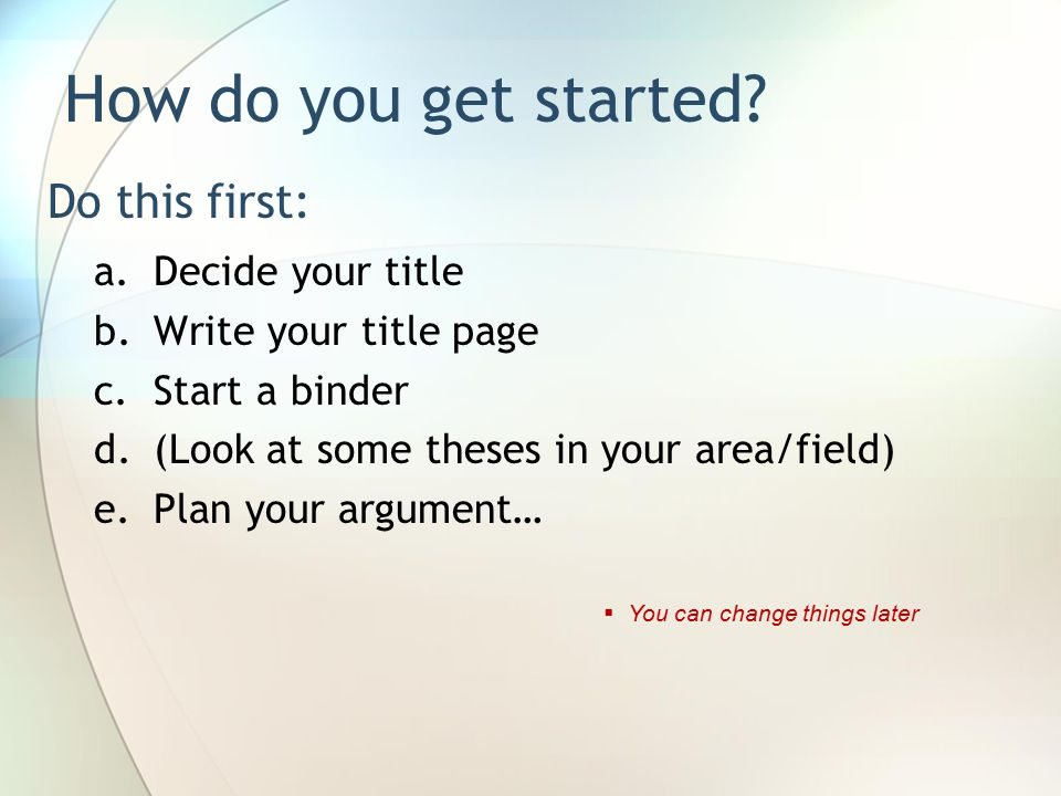 Do this first: a.Decide your title b.Write your title page c.Start a binder d.(Look at some theses in your area/field) e.Plan your argument… How do you get started.