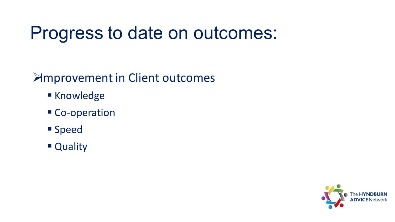 Progress to date on outcomes:  Improvement in Client outcomes  Knowledge  Co-operation  Speed  Quality