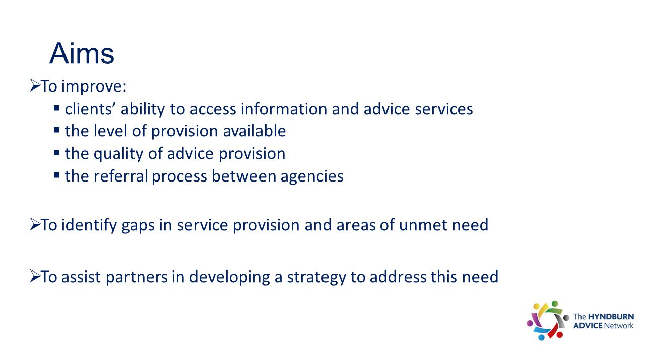 Aims  To improve:  clients' ability to access information and advice services  the level of provision available  the quality of advice provision  the referral process between agencies  To identify gaps in service provision and areas of unmet need  To assist partners in developing a strategy to address this need