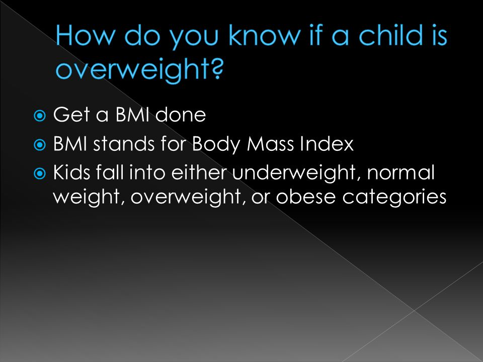  Get a BMI done  BMI stands for Body Mass Index  Kids fall into either underweight, normal weight, overweight, or obese categories