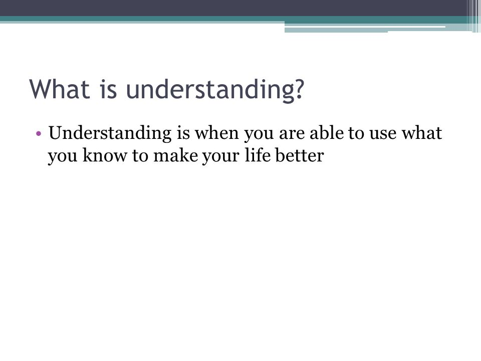What is understanding? Understanding is when you are able to use what you know to make your life better