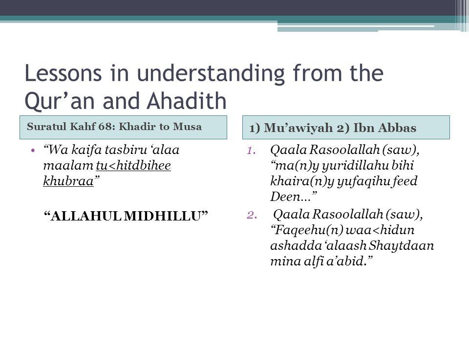 Lessons in understanding from the Qur'an and Ahadith Suratul Kahf 68: Khadir to Musa 1) Mu'awiyah 2) Ibn Abbas Wa kaifa tasbiru 'alaa maalam tu<hitdbihee khubraa ALLAHUL MIDHILLU 1.Qaala Rasoolallah (saw), ma(n)y yuridillahu bihi khaira(n)y yufaqihu feed Deen… 2.