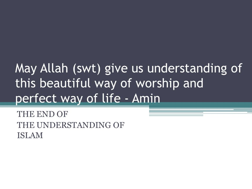 May Allah (swt) give us understanding of this beautiful way of worship and perfect way of life - Amin THE END OF THE UNDERSTANDING OF ISLAM