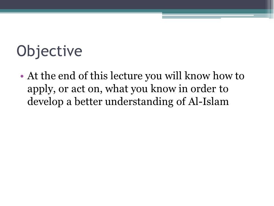 Objective At the end of this lecture you will know how to apply, or act on, what you know in order to develop a better understanding of Al-Islam