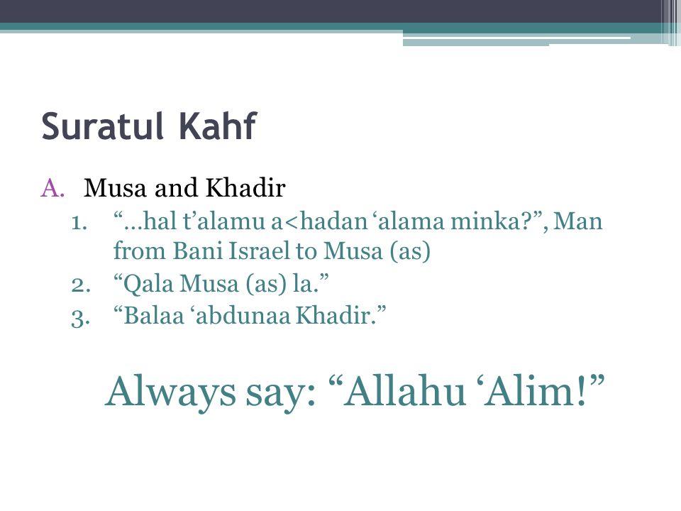 Suratul Kahf A.Musa and Khadir 1. …hal t'alamu a<hadan 'alama minka? , Man from Bani Israel to Musa (as) 2. Qala Musa (as) la. 3. Balaa 'abdunaa Khadir. Always say: Allahu 'Alim!