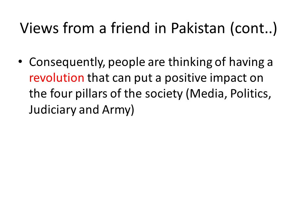 Views from a friend in Pakistan (cont..) Consequently, people are thinking of having a revolution that can put a positive impact on the four pillars of the society (Media, Politics, Judiciary and Army)