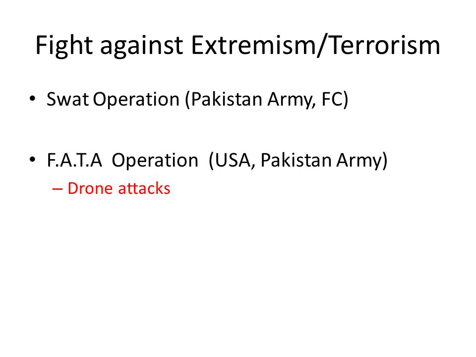 Fight against Extremism/Terrorism Swat Operation (Pakistan Army, FC) F.A.T.A Operation (USA, Pakistan Army) – Drone attacks