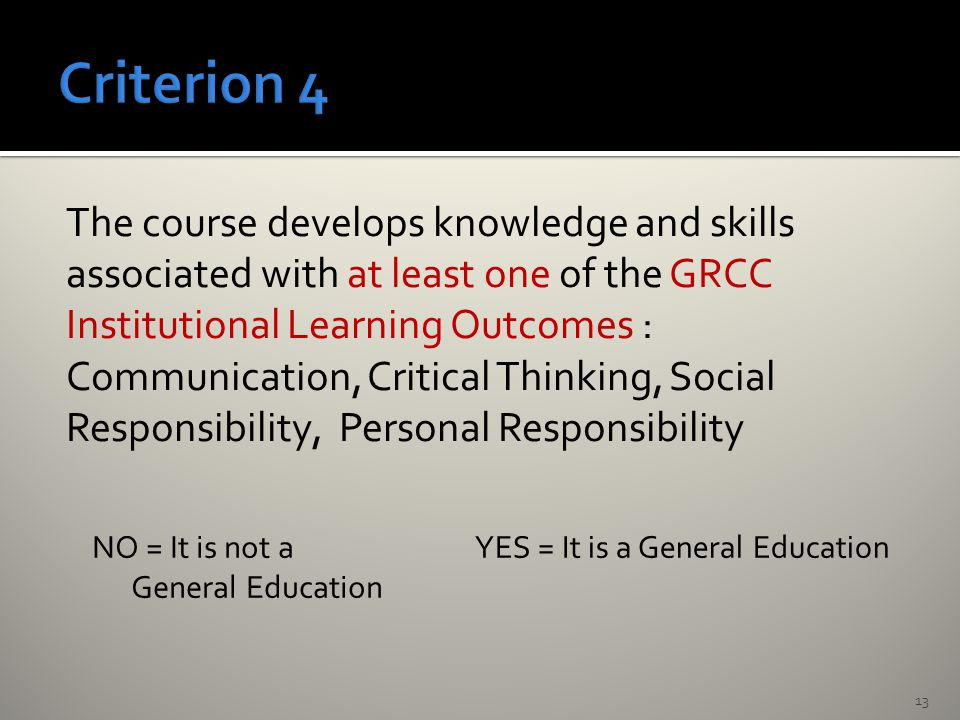 The course develops knowledge and skills associated with at least one of the GRCC Institutional Learning Outcomes : Communication, Critical Thinking, Social Responsibility, Personal Responsibility 13 NO = It is not a General Education YES = It is a General Education