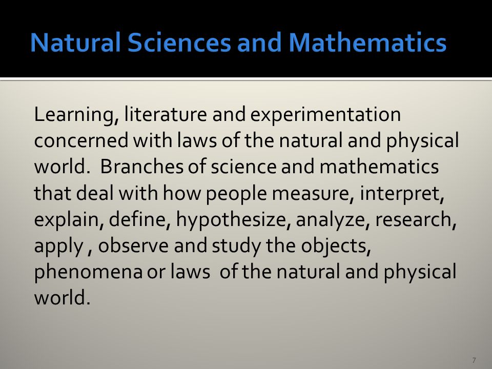 Learning, literature and experimentation concerned with laws of the natural and physical world.