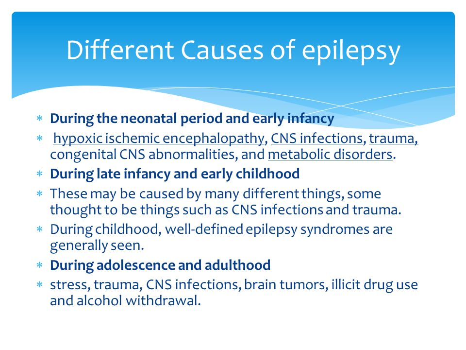  During the neonatal period and early infancy  hypoxic ischemic encephalopathy, CNS infections, trauma, congenital CNS abnormalities, and metabolic disorders.