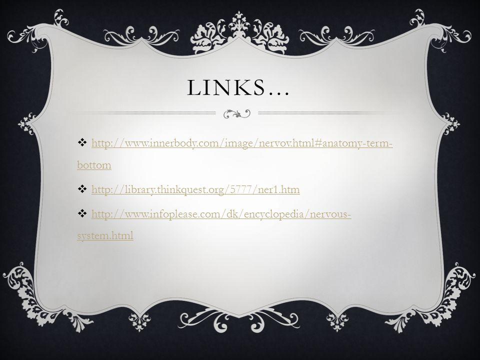 LINKS…  http://www.innerbody.com/image/nervov.html#anatomy-term- bottom http://www.innerbody.com/image/nervov.html#anatomy-term- bottom  http://library.thinkquest.org/5777/ner1.htm http://library.thinkquest.org/5777/ner1.htm  http://www.infoplease.com/dk/encyclopedia/nervous- system.html http://www.infoplease.com/dk/encyclopedia/nervous- system.html