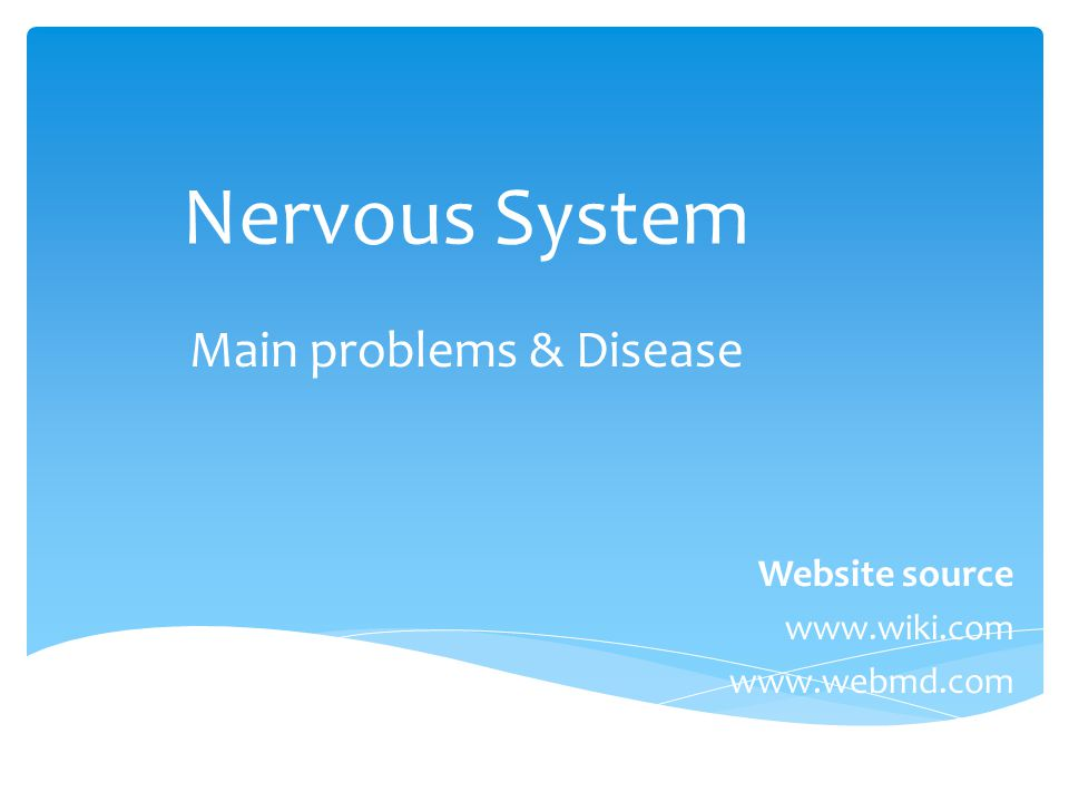 Nervous System Main problems & Disease Website source www.wiki.com www.webmd.com