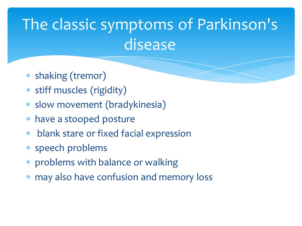 shaking (tremor)  stiff muscles (rigidity)  slow movement (bradykinesia)  have a stooped posture  blank stare or fixed facial expression  speech problems  problems with balance or walking  may also have confusion and memory loss The classic symptoms of Parkinson s disease